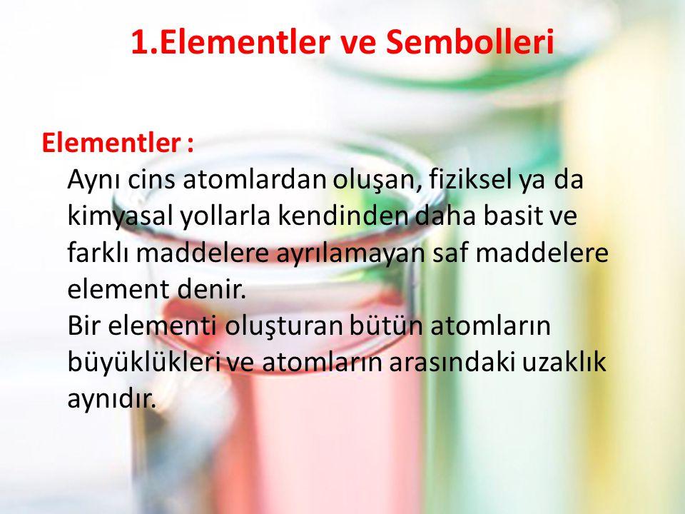 1.Elementler ve Sembolleri Elementler : Aynı cins atomlardan oluşan, fiziksel ya da kimyasal yollarla kendinden daha basit ve farklı maddelere ayrılamayan saf maddelere element denir.