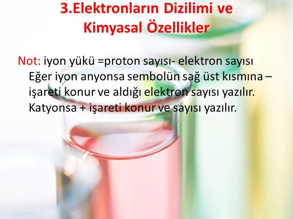 3.Elektronların Dizilimi ve Kimyasal Özellikler Not: iyon yükü =proton sayısı- elektron sayısı Eğer iyon anyonsa sembolün sağ üst kısmına – işareti konur ve aldığı elektron sayısı yazılır.