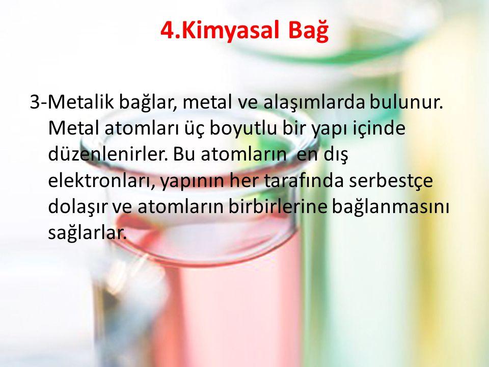4.Kimyasal Bağ 3-Metalik bağlar, metal ve alaşımlarda bulunur. Metal atomları üç boyutlu bir yapı içinde düzenlenirler. Bu atomların en dış elektronla