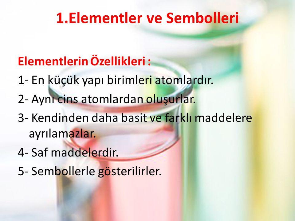 1.Elementler ve Sembolleri Elementlerin Özellikleri : 1- En küçük yapı birimleri atomlardır.