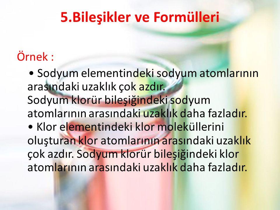 5.Bileşikler ve Formülleri Örnek : Sodyum elementindeki sodyum atomlarının arasındaki uzaklık çok azdır. Sodyum klorür bileşiğindeki sodyum atomlarını
