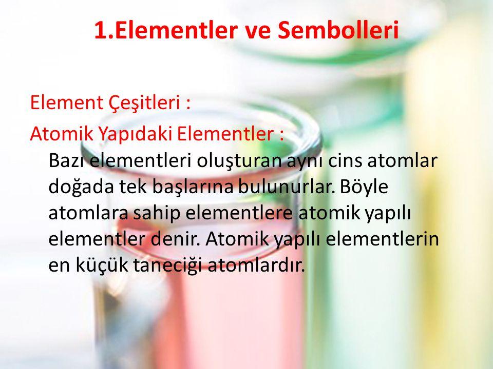 1.Elementler ve Sembolleri Element Çeşitleri : Atomik Yapıdaki Elementler : Bazı elementleri oluşturan aynı cins atomlar doğada tek başlarına bulunurlar.