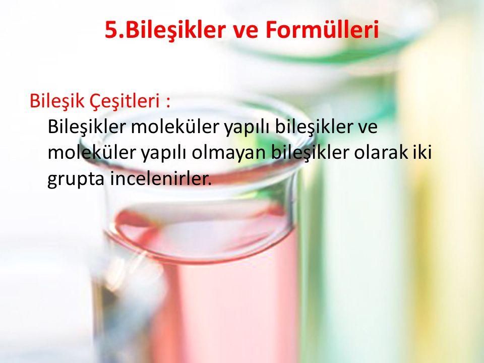5.Bileşikler ve Formülleri Bileşik Çeşitleri : Bileşikler moleküler yapılı bileşikler ve moleküler yapılı olmayan bileşikler olarak iki grupta incelen