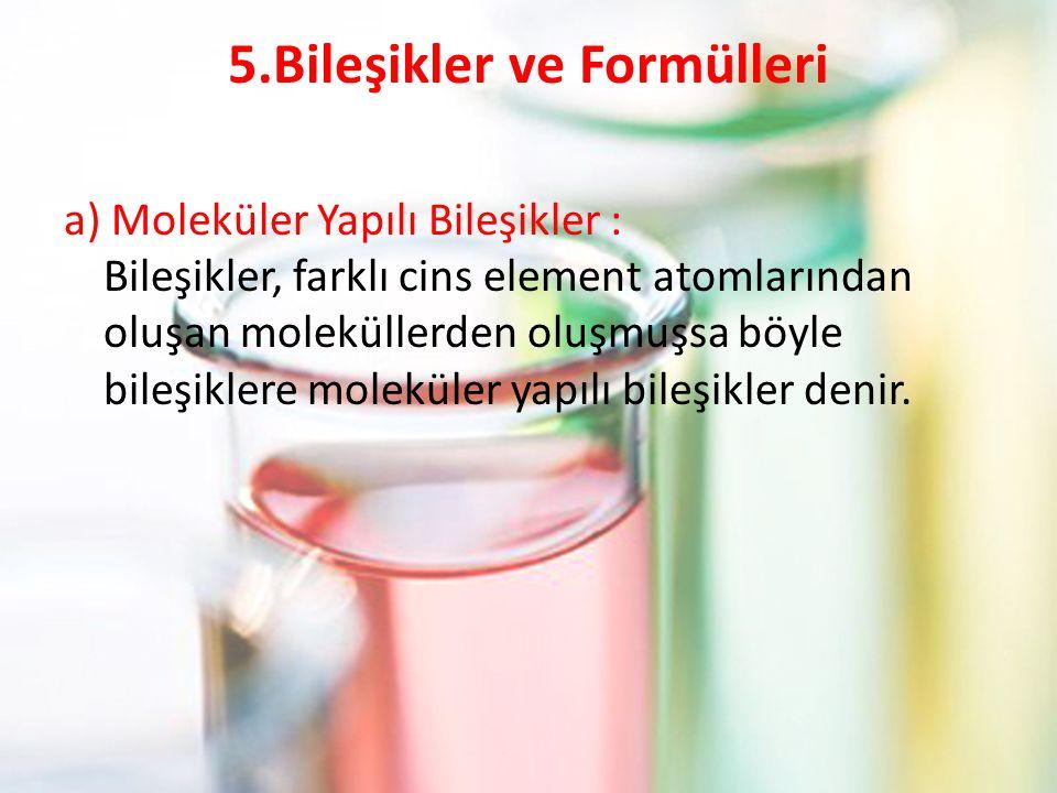 5.Bileşikler ve Formülleri a) Moleküler Yapılı Bileşikler : Bileşikler, farklı cins element atomlarından oluşan moleküllerden oluşmuşsa böyle bileşiklere moleküler yapılı bileşikler denir.