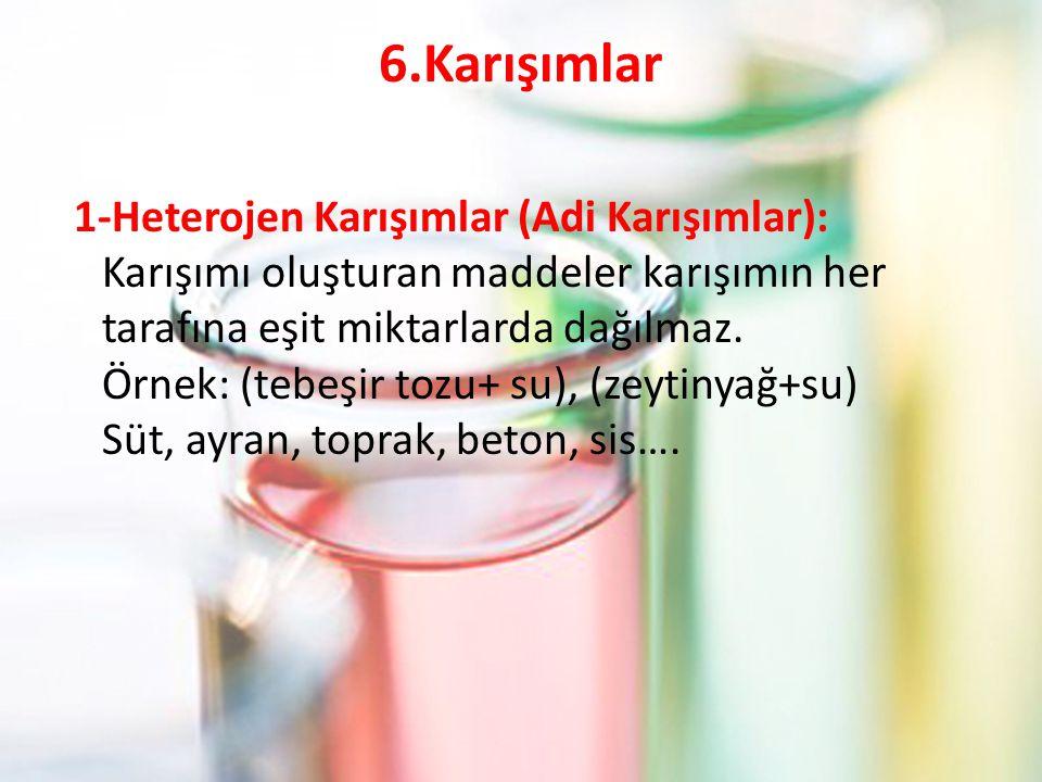 6.Karışımlar 1-Heterojen Karışımlar (Adi Karışımlar): Karışımı oluşturan maddeler karışımın her tarafına eşit miktarlarda dağılmaz.