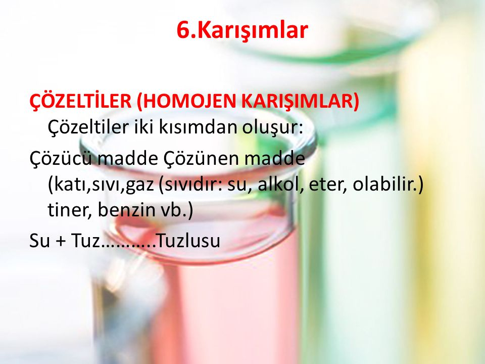 6.Karışımlar ÇÖZELTİLER (HOMOJEN KARIŞIMLAR) Çözeltiler iki kısımdan oluşur: Çözücü madde Çözünen madde (katı,sıvı,gaz (sıvıdır: su, alkol, eter, olab
