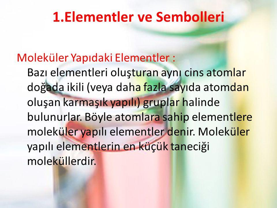 1.Elementler ve Sembolleri Moleküler Yapıdaki Elementler : Bazı elementleri oluşturan aynı cins atomlar doğada ikili (veya daha fazla sayıda atomdan oluşan karmaşık yapılı) gruplar halinde bulunurlar.