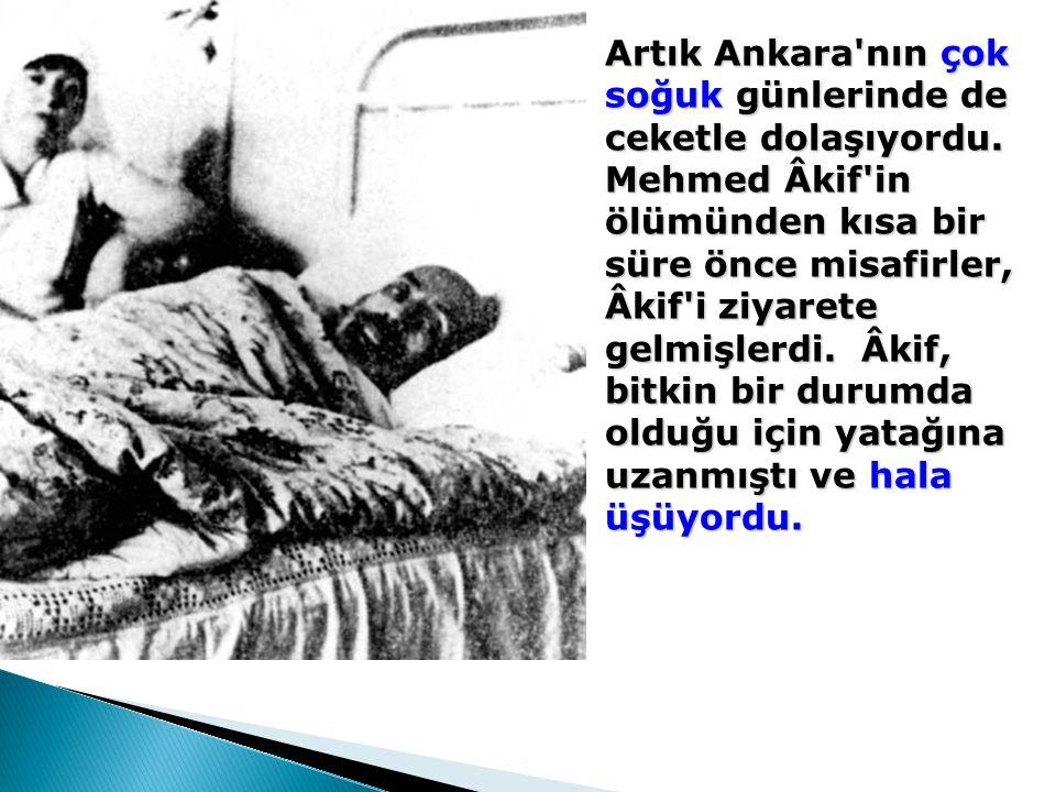 Artık Ankara'nın çok soğuk günlerinde de ceketle dolaşıyordu. Mehmed Âkif'in ölümünden kısa bir süre önce misafirler, Âkif'i ziyarete gelmişlerdi. Âki