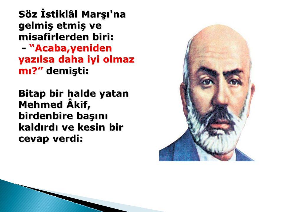 """Söz İstiklâl Marşı'na gelmiş etmiş ve misafirlerden biri: - """"Acaba,yeniden yazılsa daha iyi olmaz mı?"""" demişti: Bitap bir halde yatan Mehmed Âkif, bir"""