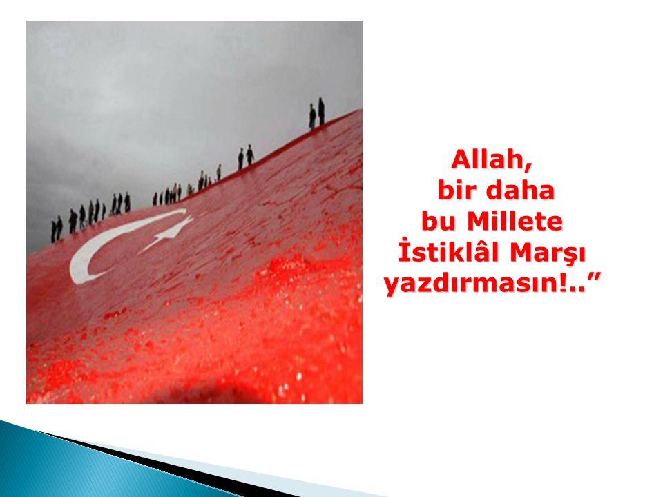 """Allah, bir daha bu Millete İstiklâl Marşı yazdırmasın!.."""""""