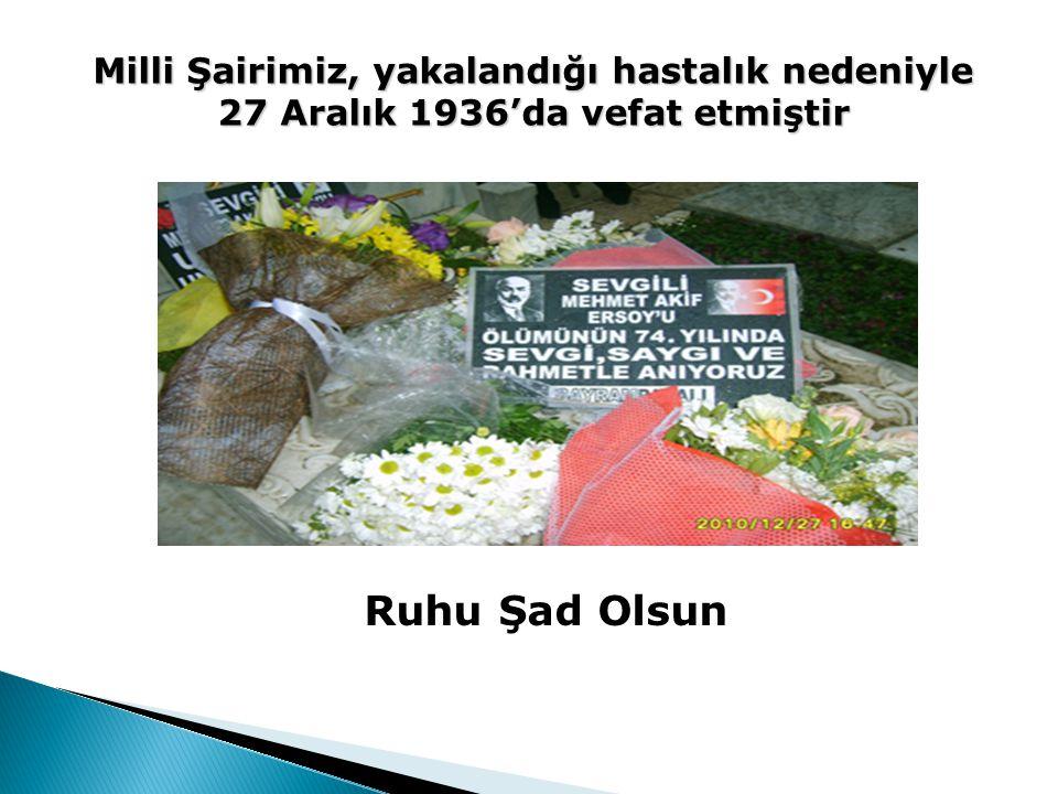 Milli Şairimiz, yakalandığı hastalık nedeniyle 27 Aralık 1936'da vefat etmiştir Ruhu Şad Olsun