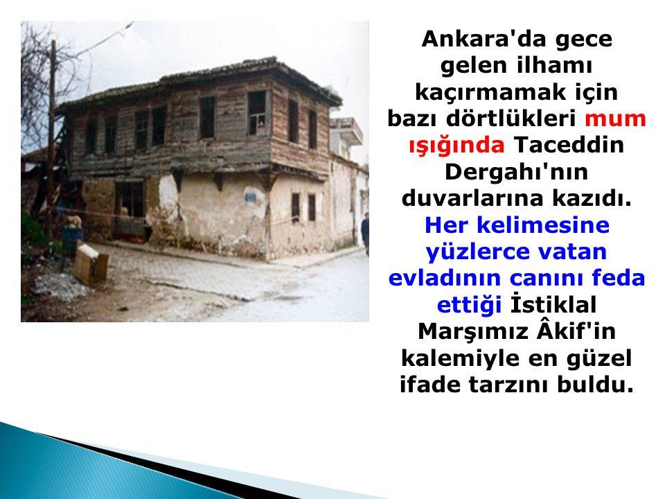 Ankara'da gece gelen ilhamı kaçırmamak için bazı dörtlükleri mum ışığında Taceddin Dergahı'nın duvarlarına kazıdı. Her kelimesine yüzlerce vatan evlad