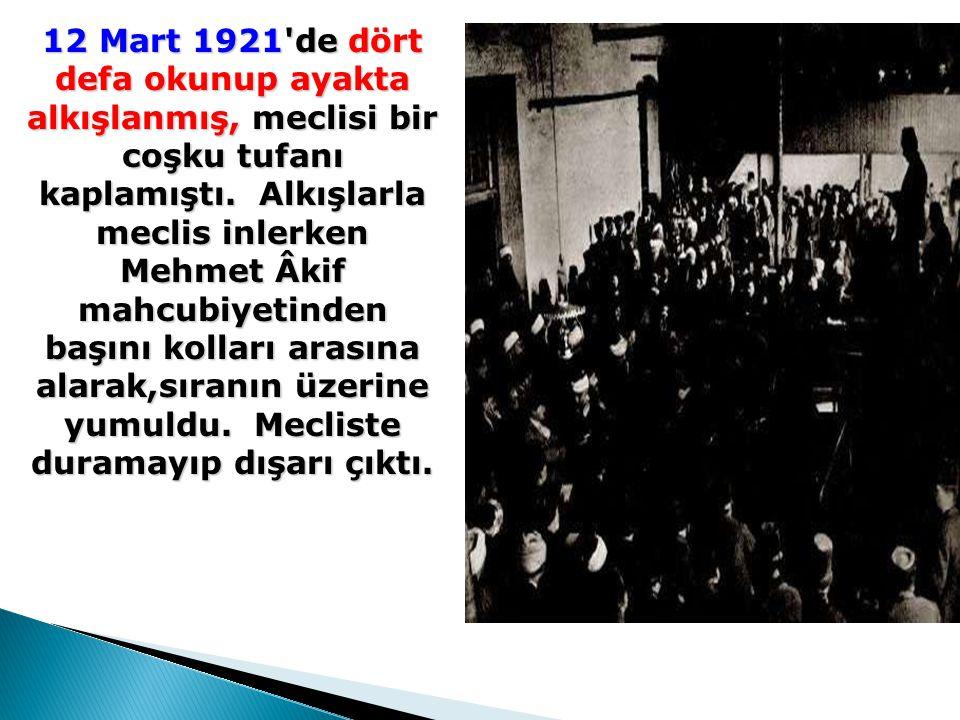 12 Mart 1921'de dört defa okunup ayakta alkışlanmış, meclisi bir coşku tufanı kaplamıştı. Alkışlarla meclis inlerken Mehmet Âkif mahcubiyetinden başın