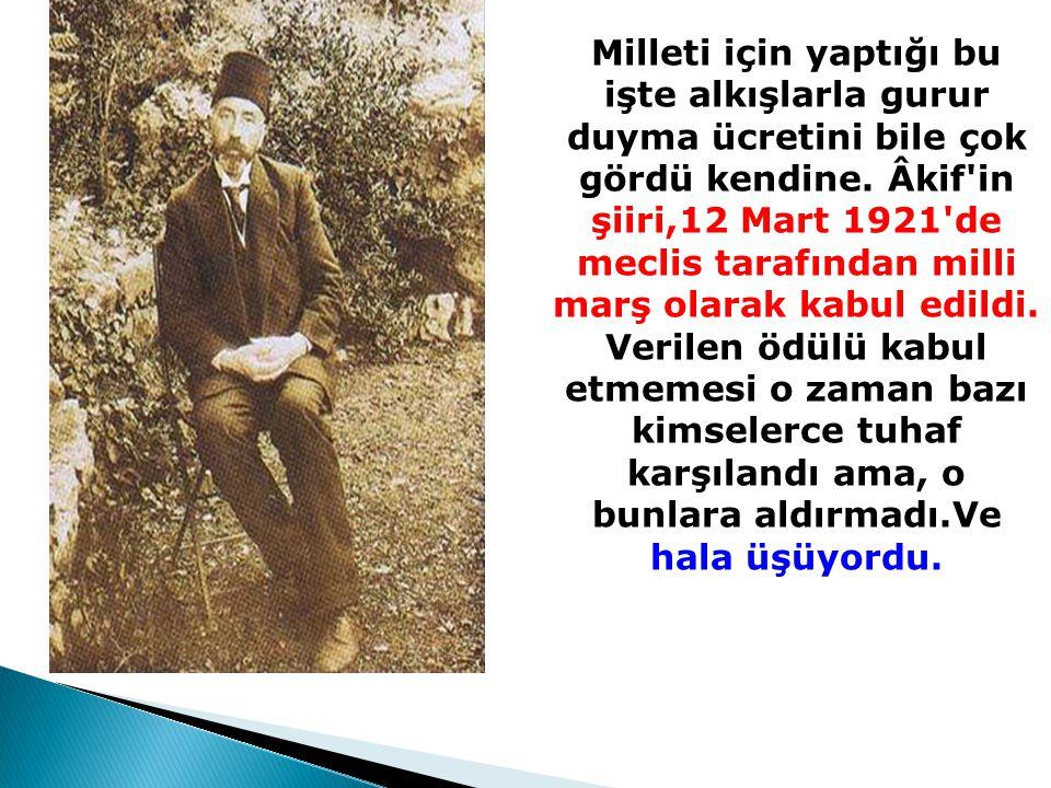 Milleti için yaptığı bu işte alkışlarla gurur duyma ücretini bile çok gördü kendine. Âkif'in şiiri,12 Mart 1921'de meclis tarafından milli marş olarak