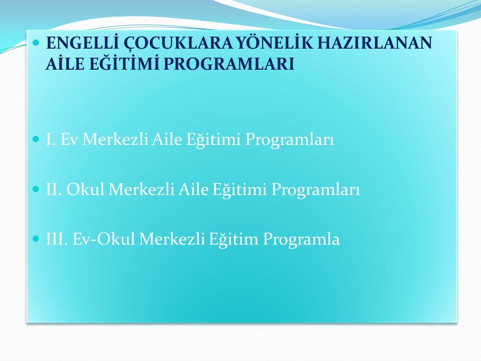 ENGELLİ ÇOCUKLARA YÖNELİK HAZIRLANAN AİLE EĞİTİMİ PROGRAMLARI I. Ev Merkezli Aile Eğitimi Programları II. Okul Merkezli Aile Eğitimi Programları III.