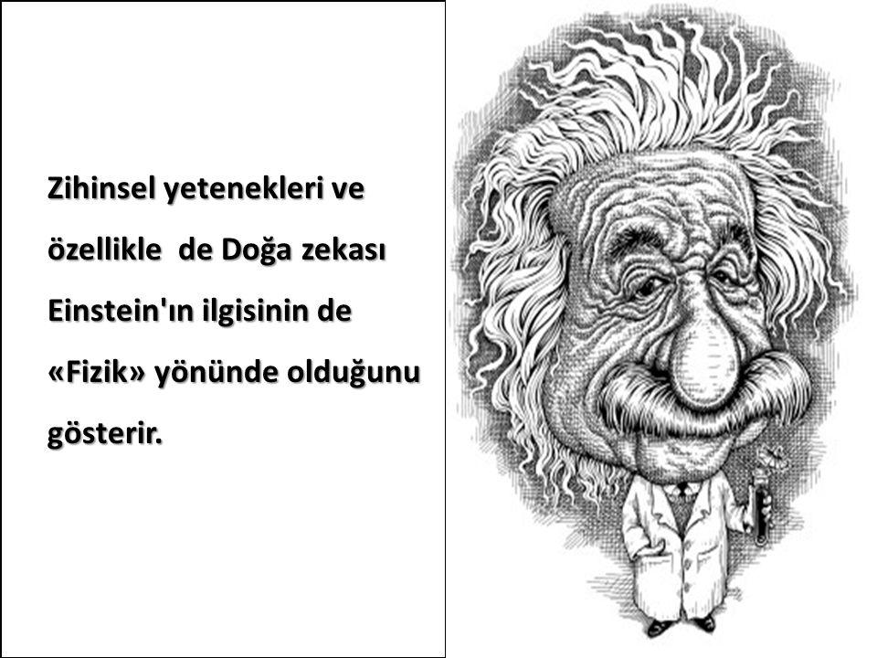 Zihinsel yetenekleri ve özellikle de Doğa zekası Einstein'ın ilgisinin de «Fizik» yönünde olduğunu gösterir.