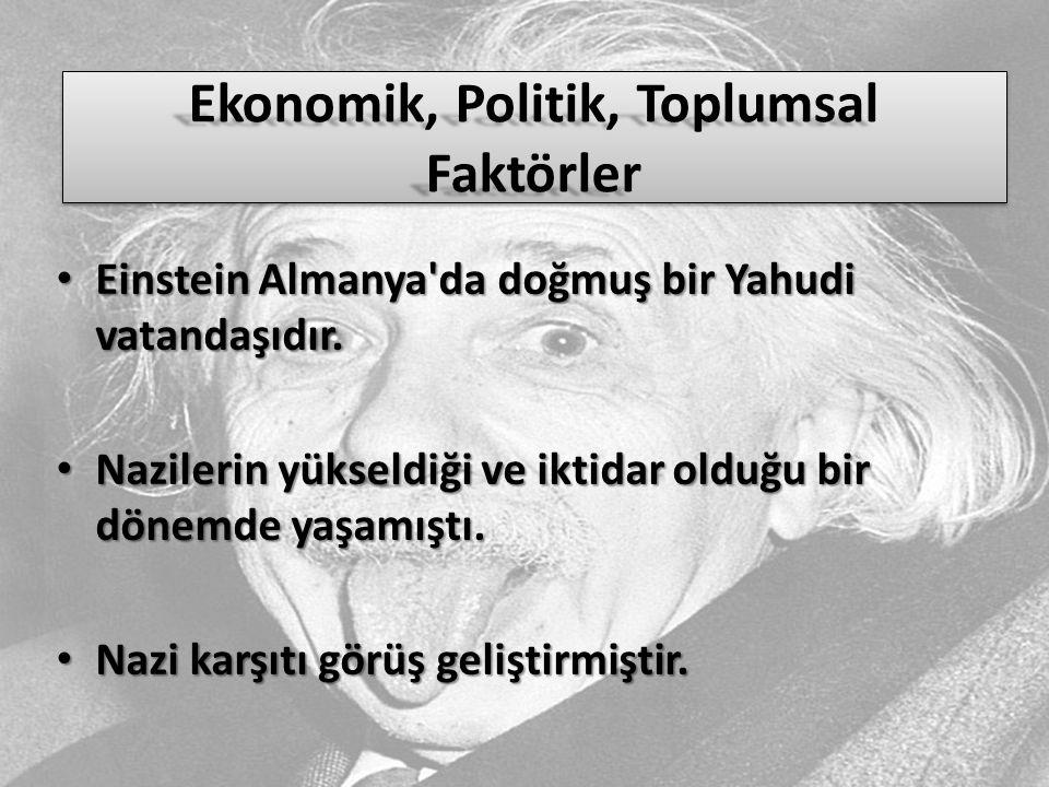 Ekonomik, Politik, Toplumsal Faktörler Einstein Almanya'da doğmuş bir Yahudi vatandaşıdır. Einstein Almanya'da doğmuş bir Yahudi vatandaşıdır. Naziler