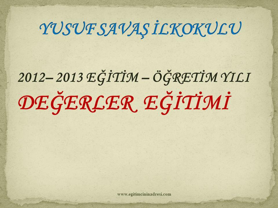 2012– 2013 EĞİTİM – ÖĞRETİM YILI DEĞERLER EĞİTİMİ www.egitimcininadresi.com