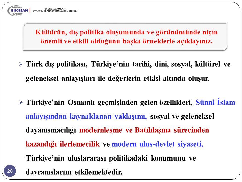 26  Türk dış politikası, Türkiye'nin tarihi, dini, sosyal, kültürel ve geleneksel anlayışları ile değerlerin etkisi altında oluşur.  Türkiye'nin Osm