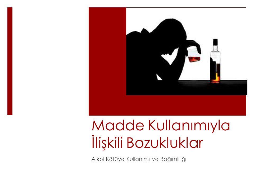 Madde Kullanımıyla İlişkili Bozukluklar Alkol Kötüye Kullanımı ve Bağımlılığı
