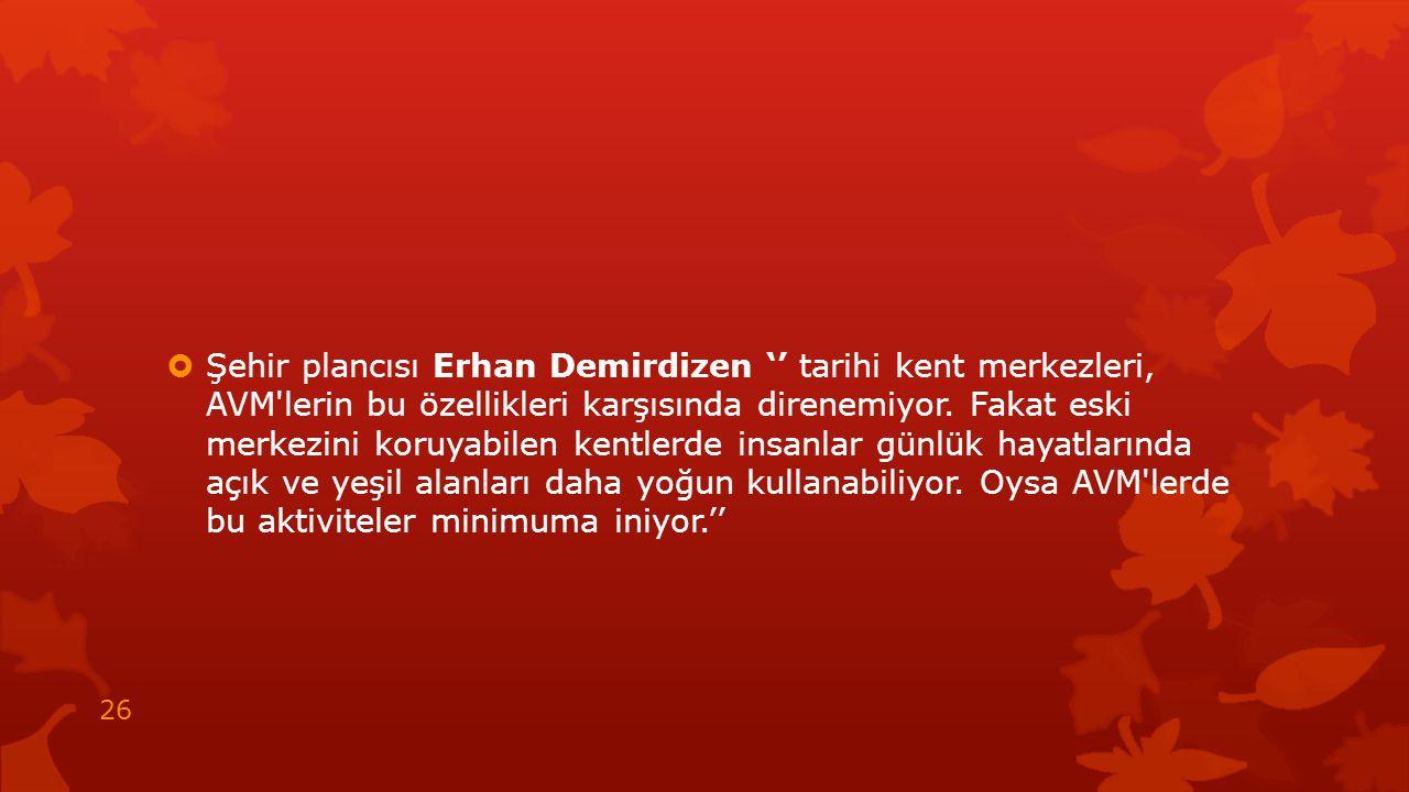  Şehir plancısı Erhan Demirdizen '' tarihi kent merkezleri, AVM'lerin bu özellikleri karşısında direnemiyor. Fakat eski merkezini koruyabilen kentler