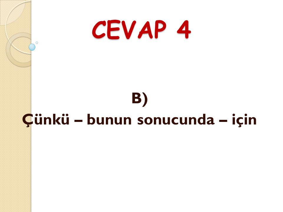 CEVAP 4 B) Çünkü – bunun sonucunda – için