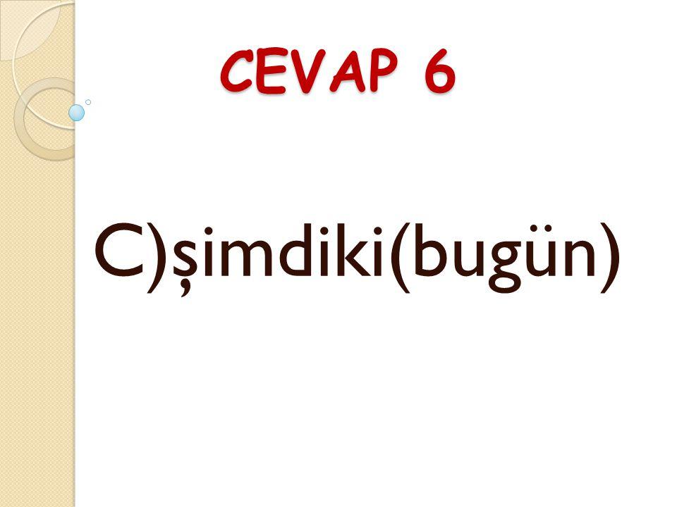 CEVAP 6 C)şimdiki(bugün)
