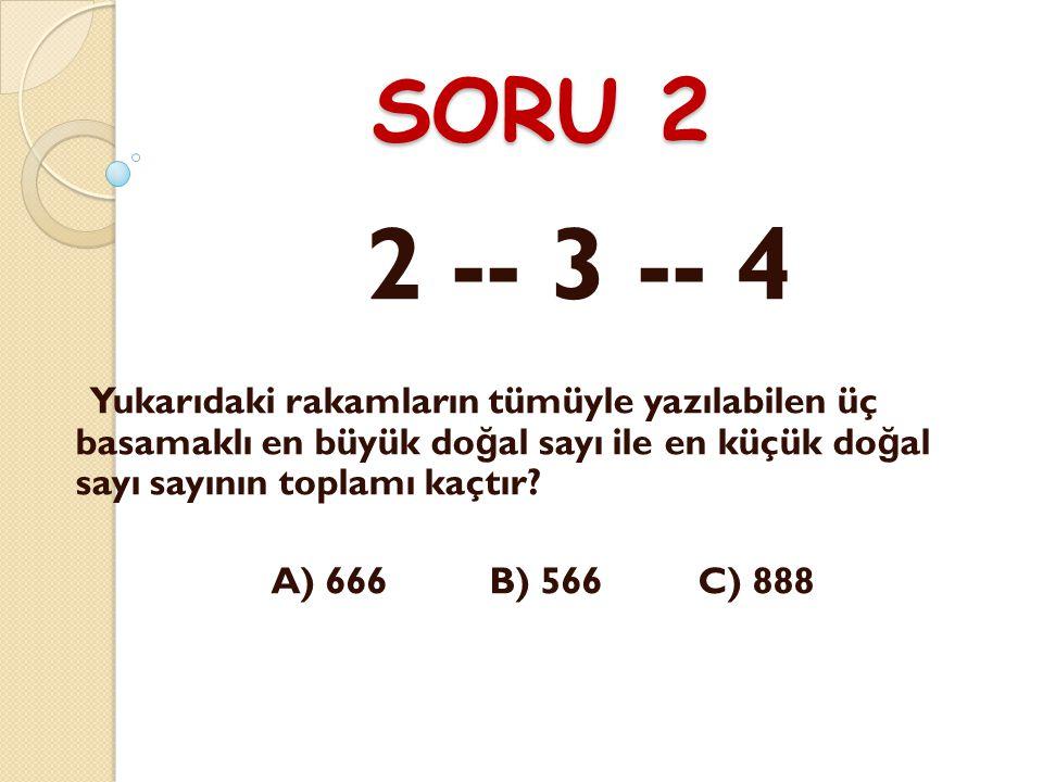 SORU 2 2 -- 3 -- 4 Yukarıdaki rakamların tümüyle yazılabilen üç basamaklı en büyük do ğ al sayı ile en küçük do ğ al sayı sayının toplamı kaçtır.
