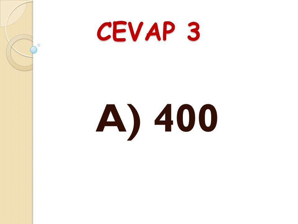 CEVAP 3 A) 400