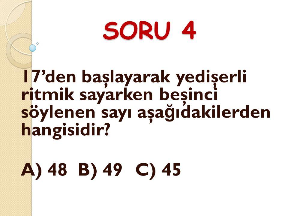 SORU 4 17'den başlayarak yedişerli ritmik sayarken beşinci söylenen sayı aşa ğ ıdakilerden hangisidir.