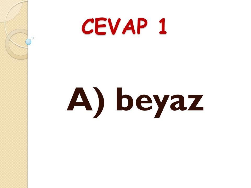 CEVAP 1 A) beyaz