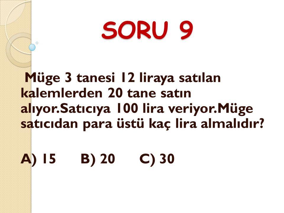 SORU 9 Müge 3 tanesi 12 liraya satılan kalemlerden 20 tane satın alıyor.Satıcıya 100 lira veriyor.Müge satıcıdan para üstü kaç lira almalıdır.
