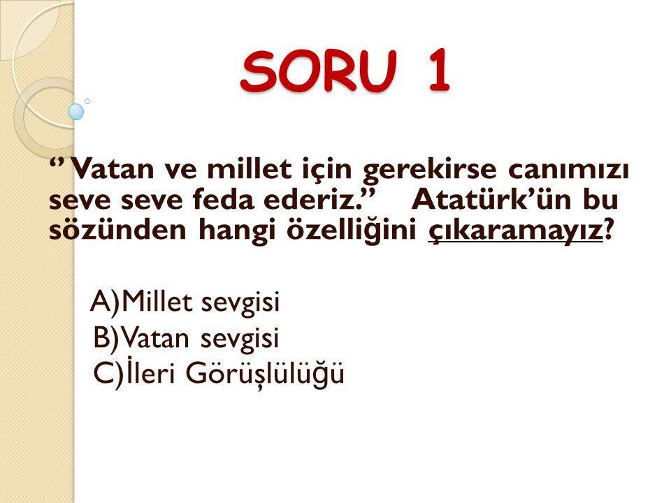 SORU 1 '' Vatan ve millet için gerekirse canımızı seve seve feda ederiz.'' Atatürk'ün bu sözünden hangi özelli ğ ini çıkaramayız.