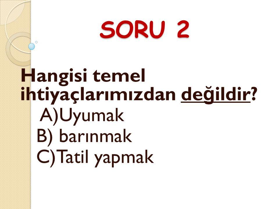 SORU 2 Hangisi temel ihtiyaçlarımızdan de ğ ildir? A)Uyumak B) barınmak C)Tatil yapmak