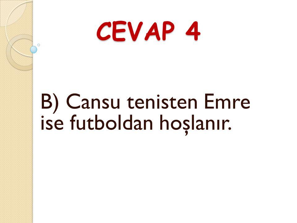 CEVAP 4 B) Cansu tenisten Emre ise futboldan hoşlanır.