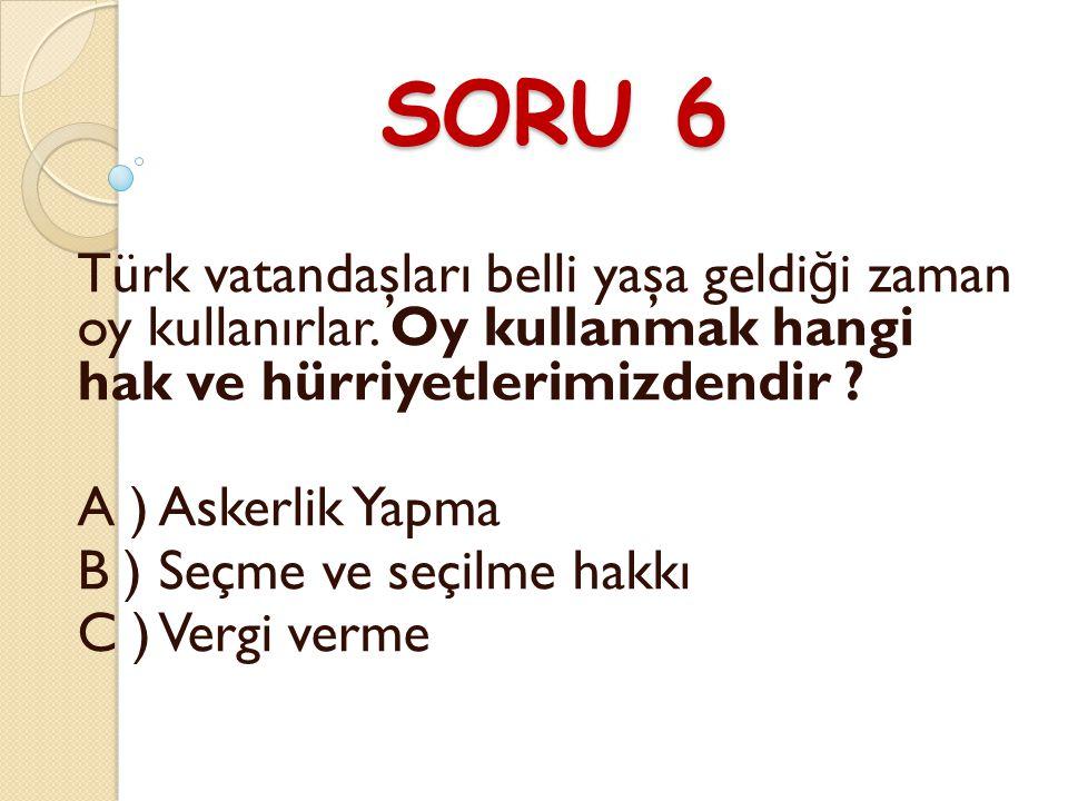 SORU 6 Türk vatandaşları belli yaşa geldi ğ i zaman oy kullanırlar.