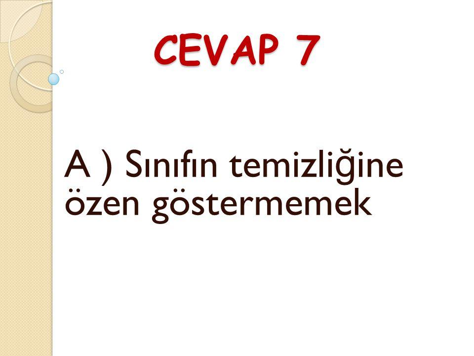 """SORU 7 """" Dershanemizi temiz ve düzenli tutmak hepimizin görevidir."""" Buna göre aşa ğ ıdaki davranışlardan hangisi yanlıştır ? A ) Sınıfın temizli ğ ine"""
