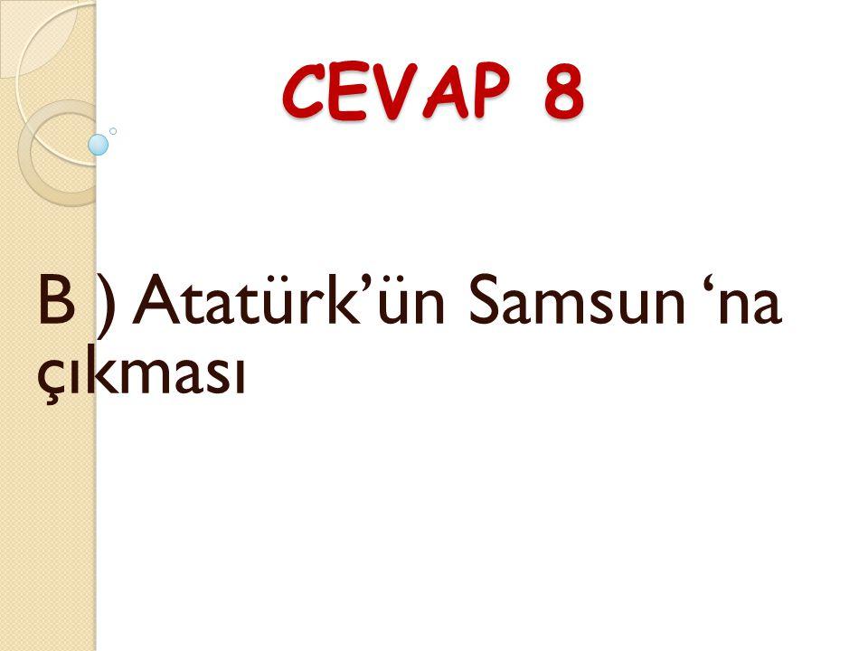 SORU 8 Kurtuluş Savaşı'nın başlangıcı olarak hangi olay kabul edilir ? A ) Atatürk'ün TBMM ni açması B ) Atatürk'ün Samsun 'na çıkması C ) Atatürk'ün