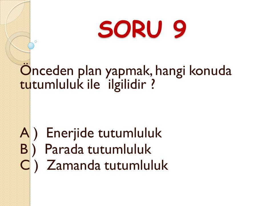 SORU 9 Önceden plan yapmak, hangi konuda tutumluluk ile ilgilidir .
