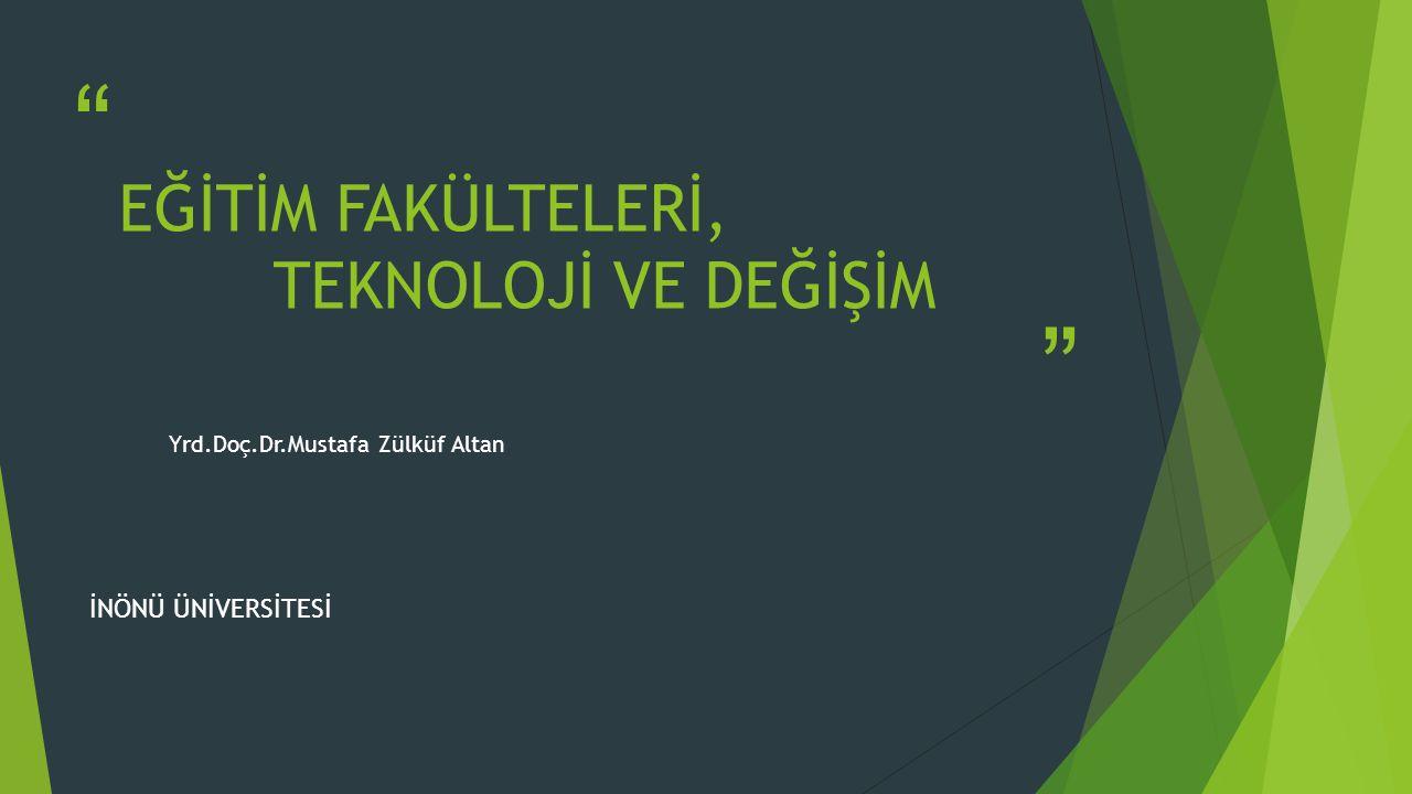 EĞİTİM FAKÜLTELERİ, TEKNOLOJİ VE DEĞİŞİM Yrd.Doç.Dr.Mustafa Zülküf Altan İNÖNÜ ÜNİVERSİTESİ