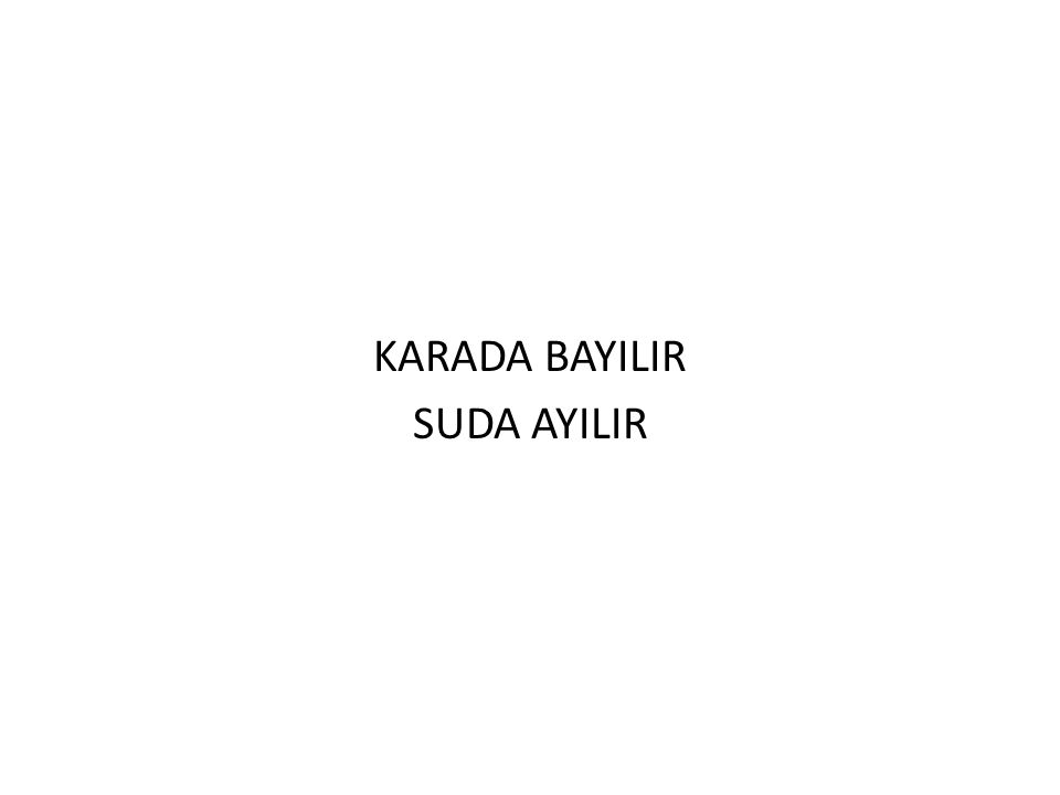 KARADA BAYILIR SUDA AYILIR