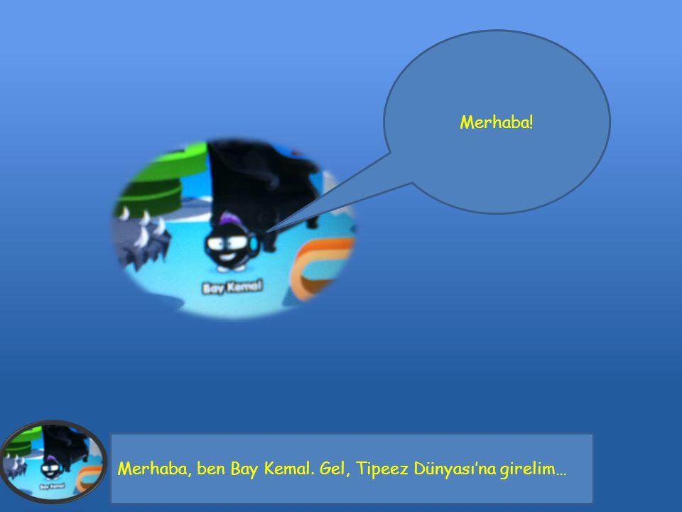 Merhaba, ben Bay Kemal. Gel, Tipeez Dünyası'na girelim… Merhaba!