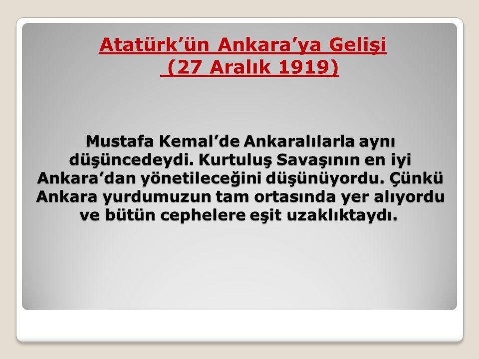 Mustafa Kemal'de Ankaralılarla aynı düşüncedeydi. Kurtuluş Savaşının en iyi Ankara'dan yönetileceğini düşünüyordu. Çünkü Ankara yurdumuzun tam ortasın