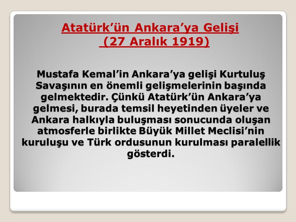 Mustafa Kemal'in Ankara'ya gelişi Kurtuluş Savaşının en önemli gelişmelerinin başında gelmektedir. Çünkü Atatürk'ün Ankara'ya gelmesi, burada temsil h