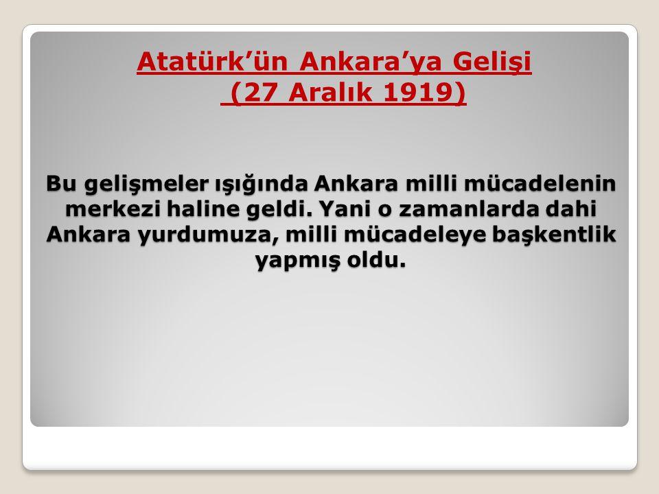 Bu gelişmeler ışığında Ankara milli mücadelenin merkezi haline geldi. Yani o zamanlarda dahi Ankara yurdumuza, milli mücadeleye başkentlik yapmış oldu