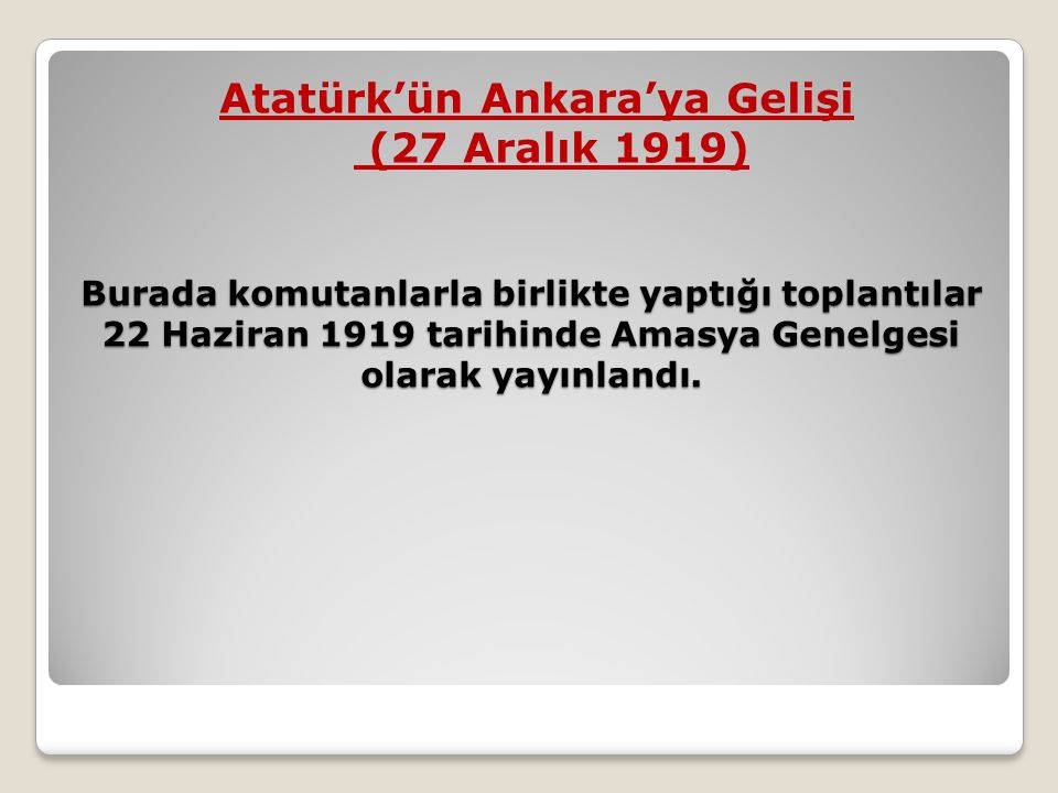 Burada komutanlarla birlikte yaptığı toplantılar 22 Haziran 1919 tarihinde Amasya Genelgesi olarak yayınlandı. Atatürk'ün Ankara'ya Gelişi (27 Aralık