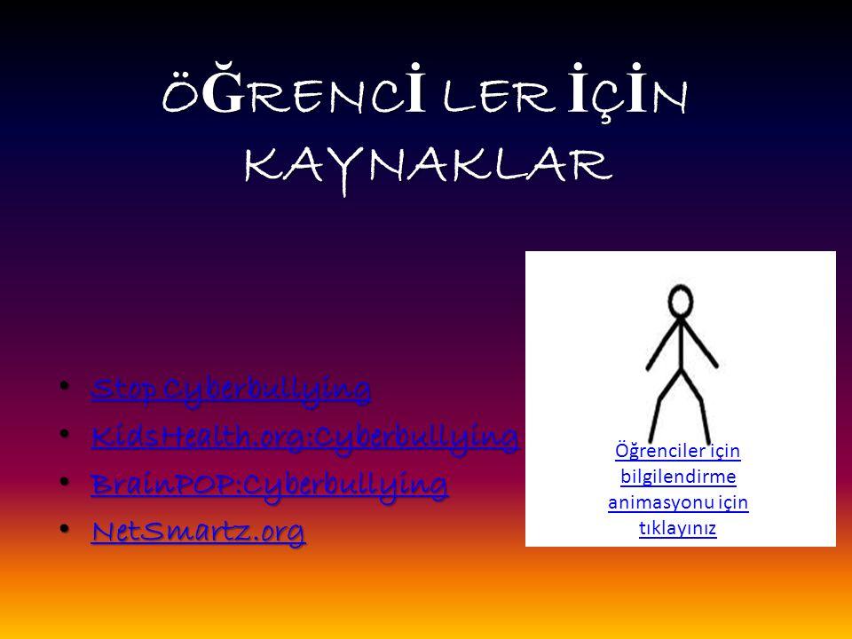 Ö Ğ RENC İ LER İ Ç İ N KAYNAKLAR Stop Cyberbullying Stop Cyberbullying Stop Cyberbullying Stop Cyberbullying KidsHealth.org:Cyberbullying KidsHealth.org:Cyberbullying KidsHealth.org:Cyberbullying BrainPOP:Cyberbullying BrainPOP:Cyberbullying BrainPOP:Cyberbullying NetSmartz.org NetSmartz.org NetSmartz.org Öğrenciler için bilgilendirme animasyonu için tıklayınız