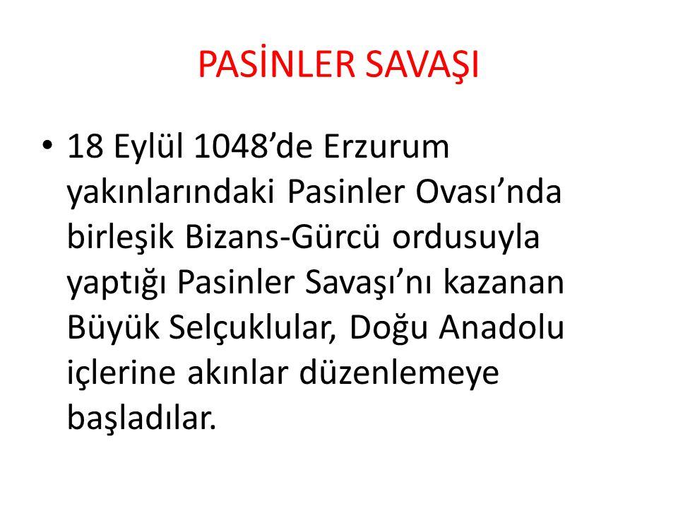 PASİNLER SAVAŞI 18 Eylül 1048'de Erzurum yakınlarındaki Pasinler Ovası'nda birleşik Bizans-Gürcü ordusuyla yaptığı Pasinler Savaşı'nı kazanan Büyük Selçuklular, Doğu Anadolu içlerine akınlar düzenlemeye başladılar.