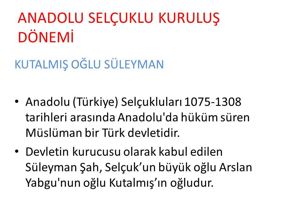 ANADOLU SELÇUKLU KURULUŞ DÖNEMİ KUTALMIŞ OĞLU SÜLEYMAN Anadolu (Türkiye) Selçukluları 1075-1308 tarihleri arasında Anadolu da hüküm süren Müslüman bir Türk devletidir.