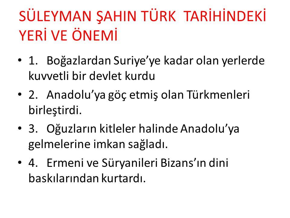 SÜLEYMAN ŞAHIN TÜRK TARİHİNDEKİ YERİ VE ÖNEMİ 1.Boğazlardan Suriye'ye kadar olan yerlerde kuvvetli bir devlet kurdu 2.Anadolu'ya göç etmiş olan Türkmenleri birleştirdi.